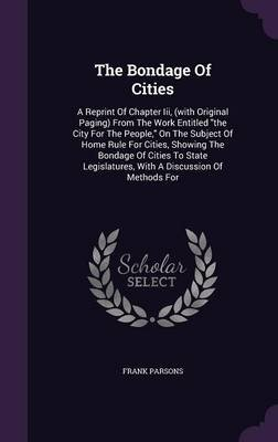 The Bondage of Cities - A Reprint of Chapter III, (with Original Paging) from the Work Entitled the City for the People, on the...