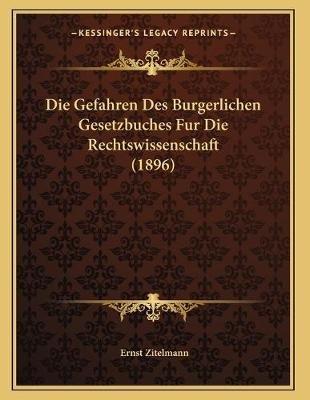 Die Gefahren Des Burgerlichen Gesetzbuches Fur Die Rechtswissenschaft (1896) (German, Paperback): Ernst Zitelmann