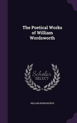 The Poetical Works of William Wordsworth (Hardcover): William Wordsworth