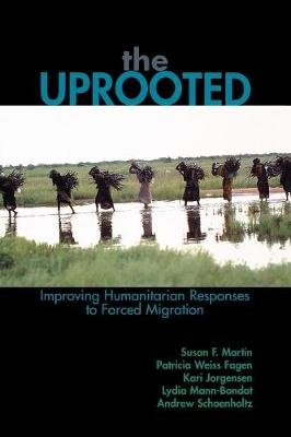 The Uprooted - Improving Humanitarian Responses to Forced Migration (Paperback): Susan F. Martin, Patricia Weiss Fagen, Kari M....