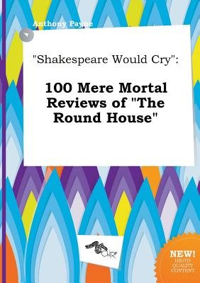 Shakespeare Would Cry - 100 Mere Mortal Reviews of the Round House (Paperback): Anthony Payne