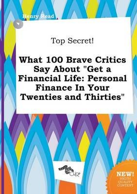 Top Secret! What 100 Brave Critics Say about Get a Financial Life - Personal Finance in Your Twenties and Thirties (Paperback):...