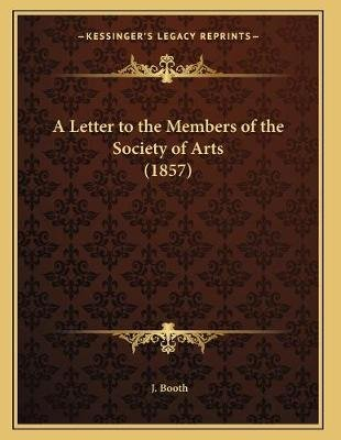 A Letter to the Members of the Society of Arts (1857) (Paperback): J. L. Booth