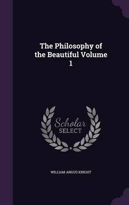 The Philosophy of the Beautiful Volume 1 (Hardcover): William Angus Knight