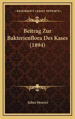 Beitrag Zur Bakterienflora Des Kases (1894) (German, Hardcover): Julius Henrici