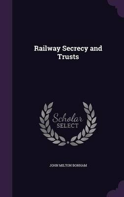 Railway Secrecy and Trusts (Hardcover): John Milton Bonham