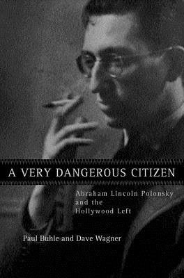 A Very Dangerous Citizen - Abraham Lincoln Polonsky and the Hollywood Left (Hardcover): Paul Buhle, David Wagner