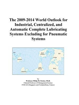 The 2009-2014 World Outlook for Industrial, Centralized, and Automatic Complete Lubricating Systems Excluding for Pneumatic...