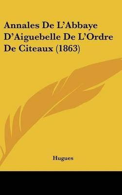 Annales de L'Abbaye D'Aiguebelle de L'Ordre de Citeaux (1863) (English, French, Hardcover): Hugues