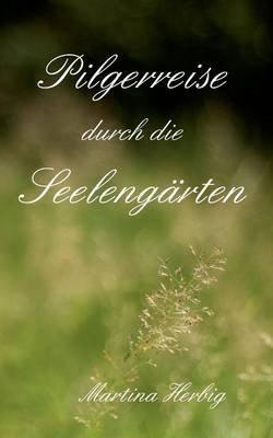 Pilgerreise Durch Die Seelengarten (German, Paperback): Martina Herbig