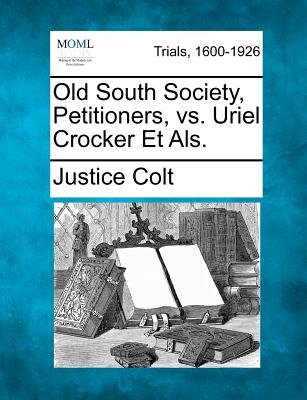 Old South Society, Petitioners, vs. Uriel Crocker Et ALS. (Paperback): Justice Colt
