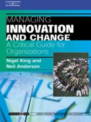 Managing Innovation and Change: A Critical Guide for Organizations - Psychology @ Work Series (Paperback, New Ed): Nigel King,...