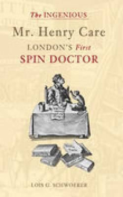 The Ingenious Mr Henry Care - London's First Spin Doctor (Hardcover, New edition): Lois G. Schwoerer