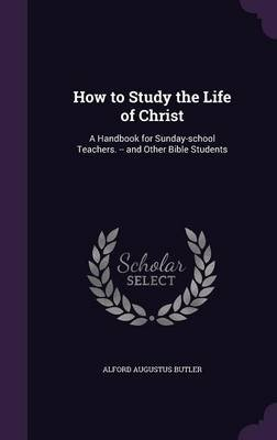 How to Study the Life of Christ - A Handbook for Sunday-School Teachers. -- And Other Bible Students (Hardcover): Alford...