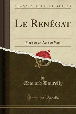 Le Renegat - Piece En Un Acte En Vers (Classic Reprint) (French, Paperback): Edouard Daurelly