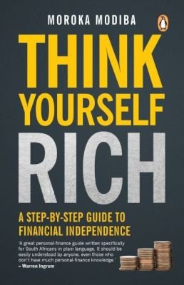 Think Yourself Rich: A Step-by-Step Guide to Financial Independence (Paperback): Moroka Modiba
