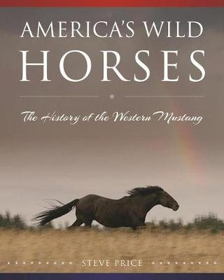 America's Wild Horses - The History of the Western Mustang (Hardcover): Steve Price