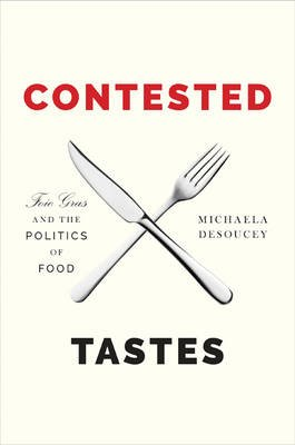 Contested Tastes - Foie Gras and the Politics of Food (Hardcover): Michaela DeSoucey