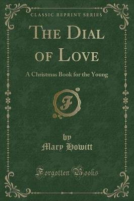The Dial of Love - A Christmas Book for the Young (Classic Reprint) (Paperback): Mary Howitt
