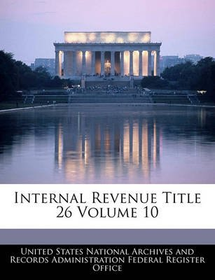 Internal Revenue Title 26 Volume 10 (Paperback): United States National Archives and Reco