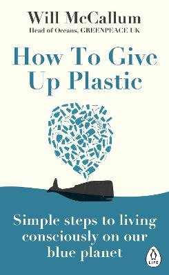 How to Give Up Plastic - Simple steps to living consciously on our blue planet (Paperback): Will McCallum