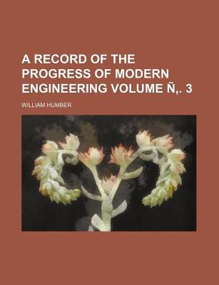 A Record of the Progress of Modern Engineering Volume N . 3 (Paperback): William Humber