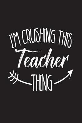 I'm Crushing This Teacher Thing - Best Teacher Ever Back to School Gag Gift Notebook (Paperback): Creative Juices...