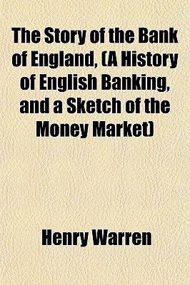 The Story of the Bank of England, (a History of English Banking, and a Sketch of the Money Market) (Paperback): Henry Warren