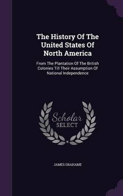 The History of the United States of North America - From the Plantation of the British Colonies Till Their Assumption of...
