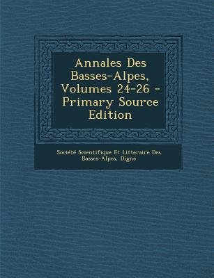 Annales Des Basses-Alpes, Volumes 24-26 (French, Paperback, Primary Source ed.): Societe Scientifique Et Litteraire Des