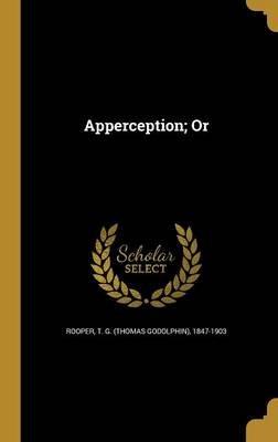 Apperception; Or (Hardcover): T G (Thomas Godolphin) 1847-1 Rooper