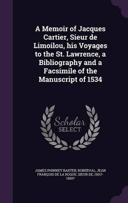 A Memoir of Jacques Cartier, Sieur de Limoilou, His Voyages to the St. Lawrence, a Bibliography and a Facsimile of the...