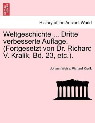 Weltgeschichte ... Dritte Verbesserte Auflage. (Fortgesetzt Von Dr. Richard V. Kralik, Bd. 23, Etc.). (German, Paperback):...