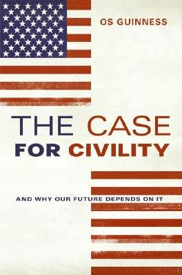 The Case for Civility (Electronic book text): Os Guinness