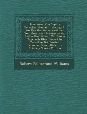 Memoiren Von Sophia Dorothea, Gemahlin Georgs I. - Aus Den Geheimen Archiven Von Hannover, Braunschweig, Berlin Und Wien: Mit...