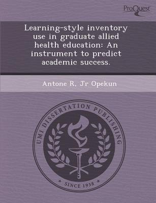 Learning-Style Inventory Use in Graduate Allied Health Education: An Instrument to Predict Academic Success (Paperback): Antone...