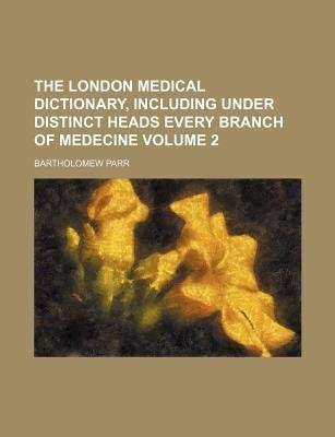 The London Medical Dictionary, Including Under Distinct Heads Every Branch of Medecine Volume 2 (Paperback): Bartholomew Parr
