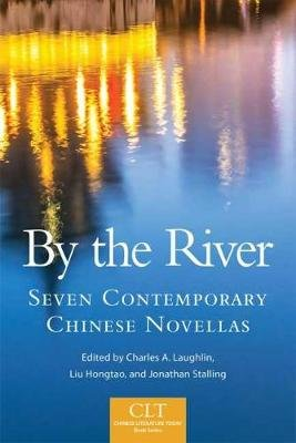 By the River - Seven Contemporary Chinese Novellas (Paperback): Charles A. Laughlin, Liu Hongtao, Jonathan Stalling