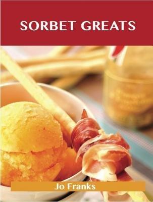 Sorbet Greats - Delicious Sorbet Recipes, the Top 93 Sorbet Recipes (Electronic book text):