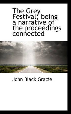 The Grey Festival; Being a Narrative of the Proceedings Connected (Paperback): John Black Gracie