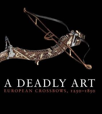 A Deadly Art - European Crossbows, 1250-1850 (Paperback): Dirk H Breiding