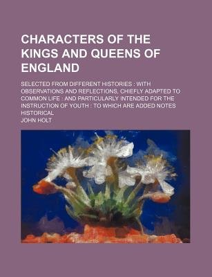 Characters of the Kings and Queens of England (Volume 1-2); Selected from Different Histories with Observations and...