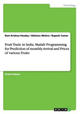 Fruit Trade in India. MATLAB Programming for Prediction of Monthly Arrival and Prices of Various Fruits (Paperback): Ram...