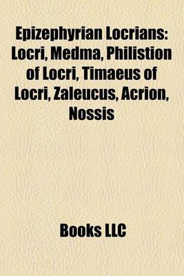Epizephyrian Locrians - Locri, Medma, Philistion of Locri, Timaeus of Locri, Zaleucus, Acrion, Nossis (Paperback): Books Llc