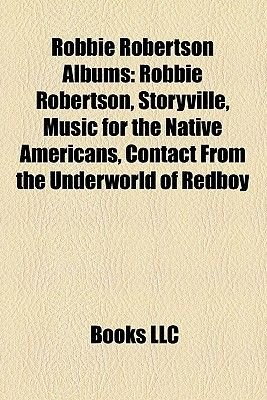 Robbie Robertson Albums - Robbie Robertson, Storyville, Music for the Native Americans, Contact from the Underworld of Redboy...