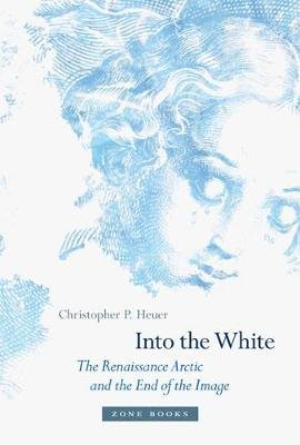 Into the White - The Renaissance Arctic and the End of the Image (Hardcover): Christopher P. Heuer
