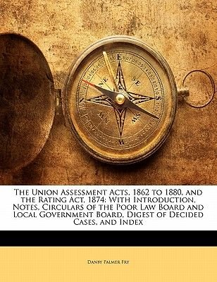 The Union Assessment Acts, 1862 to 1880, and the Rating ACT, 1874 - With Introduction, Notes, Circulars of the Poor Law Board...