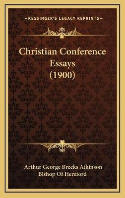 Christian Conference Essays (1900) (Hardcover): Arthur George Breeks Atkinson