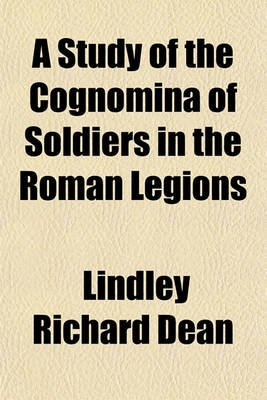 A Study of the Cognomina of Soldiers in the Roman Legions (Paperback): Lindley Richard Dean