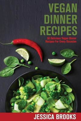 Vegan Dinner Recipes - 50 Delicious Vegan Dinner Recipes for Every Occasion (Paperback): Jessica Brooks